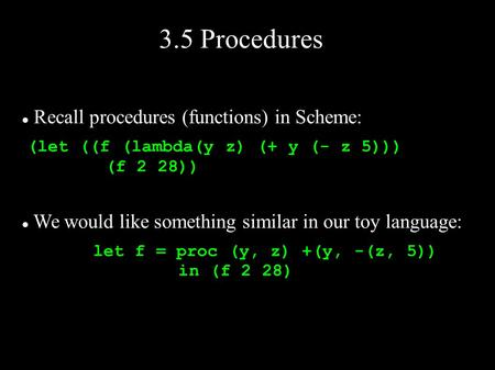 3.5 Procedures Recall procedures (functions) in Scheme: (let ((f (lambda(y z) (+ y (- z 5))) (f 2 28)) We would like something similar in our toy language: