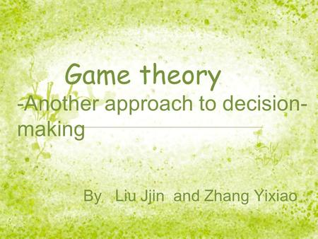 Game theory -Another approach to decision- making By Liu Jjin and Zhang Yixiao.