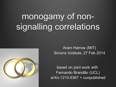 Monogamy of non- signalling correlations Aram Harrow (MIT) Simons Institute, 27 Feb 2014 based on joint work with Fernando Brandão (UCL) arXiv:1210.6367.