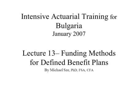 Intensive Actuarial Training for Bulgaria January 2007 Lecture 13– Funding Methods for Defined Benefit Plans By Michael Sze, PhD, FSA, CFA.