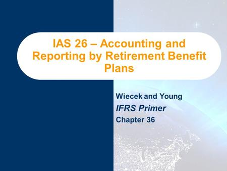 IAS 26 – Accounting and Reporting by Retirement Benefit Plans Wiecek and Young IFRS Primer Chapter 36.