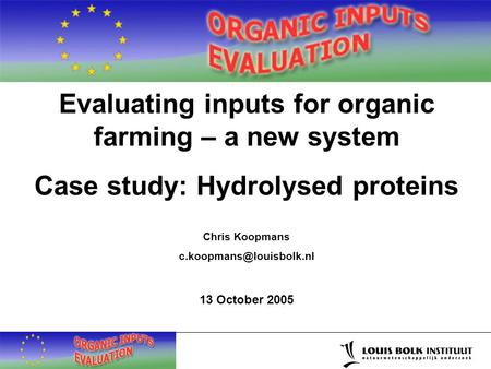 Evaluating inputs for organic farming – a new system Case study: Hydrolysed proteins Chris Koopmans 13 October 2005.