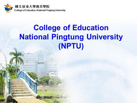 College of Education, National Pingtung University 國立屏東大學教育學院 College of Education National Pingtung University (NPTU)