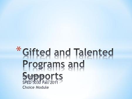 Kelly Nelson SPED 5030 Fall 2011 Choice Module. Professional Development: Gifted and Talented Programs and Supports.