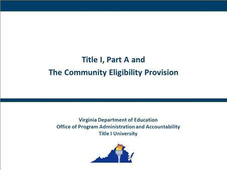 1 Virginia Department of Education Title I, Part A and The Community Eligibility Provision Virginia Department of Education Office of Program Administration.