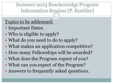 Summer 2013 Brackenridge Program Information Session (P. Koehler) Topics to be addressed: Important Dates. Who is eligible to apply? What do you need to.