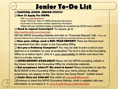 " CAUTION: AVOID SENIOR-ITIS!!!!!!  How To Apply For HOPE: Visit www.gacollege411.orgwww.gacollege411.org Under ""Shortcuts"" click on ""HOPE Scholarship."