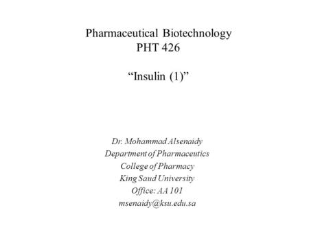 "Pharmaceutical Biotechnology PHT 426 ""Insulin (1)"" Dr. Mohammad Alsenaidy Department of Pharmaceutics College of Pharmacy King Saud University Office:"