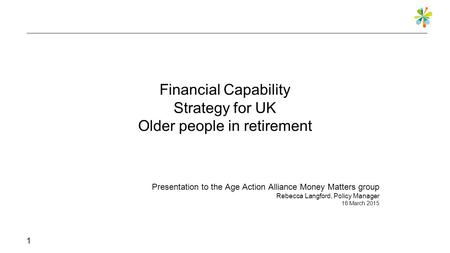 Financial Capability Strategy for UK Older people in retirement Presentation to the Age Action Alliance Money Matters group Rebecca Langford, Policy Manager.