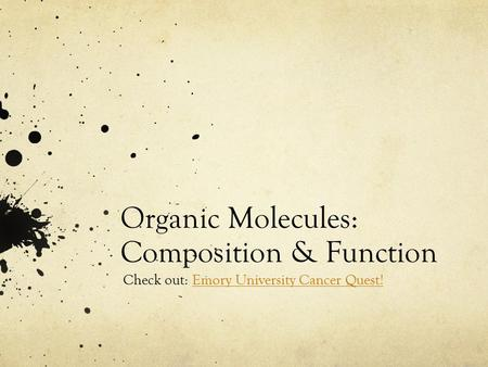 Organic Molecules: Composition & Function Check out: Emory University Cancer Quest!Emory University Cancer Quest!
