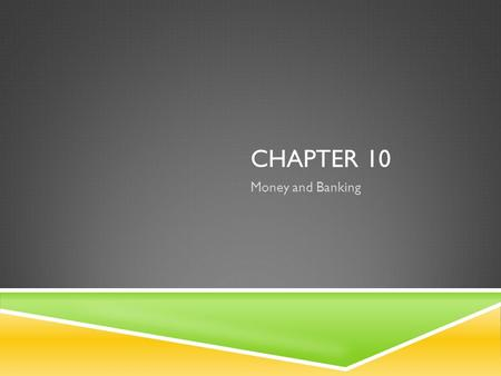 CHAPTER 10 Money and Banking. MONEY: ITS FUNCTIONS AND PROPERTIES  Objectives  1. outline the functions that money performs and the characteristics.