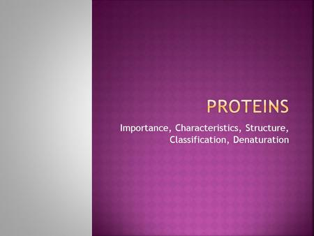 Importance, Characteristics, Structure, Classification, Denaturation.