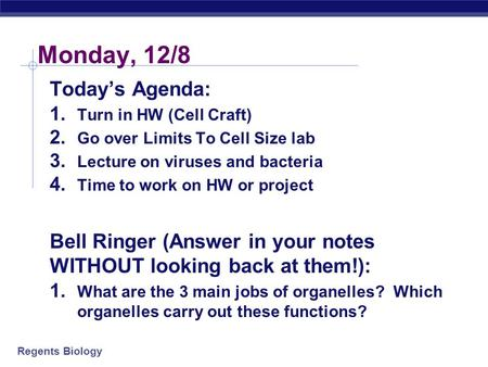 Regents Biology Monday, 12/8 Today's Agenda: 1. Turn in HW (Cell Craft) 2. Go over Limits To Cell Size lab 3. Lecture on viruses and bacteria 4. Time.