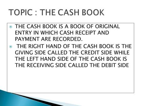 TOPIC : THE CASH BOOK THE CASH BOOK IS A BOOK OF ORIGINAL ENTRY IN WHICH CASH RECEIPT AND PAYMENT ARE RECORDED. THE RIGHT HAND OF THE CASH BOOK IS THE.