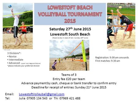 Saturday 27 th June 2015 Lowestoft South Beach (Reserve day in case of rain: Sunday 28 th June) Registration: 9.00 am onwards First matches: 9.30 am 3.