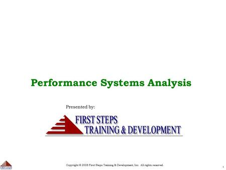 Copyright © 2008 First Steps Training & Development, Inc. All rights reserved. 11 Performance Systems Analysis Presented by: