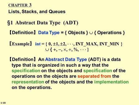 CHAPTER 3 Lists, Stacks, and Queues §1 Abstract Data Type (ADT) 【 Definition 】 Data Type = { Objects }  { Operations } 〖 Example 〗 int = { 0,  1, 