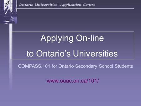 COMPASS.101 for Ontario Secondary School Students Applying On-line to Ontario's Universities www.ouac.on.ca/101/