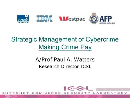 Strategic Management of Cybercrime Making Crime Pay A/Prof Paul A. Watters Research Director ICSL.