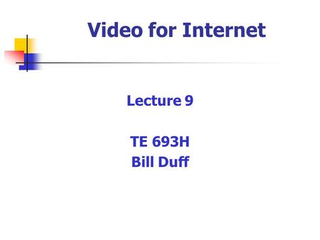 Video for Internet Lecture 9 TE 693H Bill Duff. Video on the Internet Streaming - audio/video file is transmitted while being created & converted at receiving.