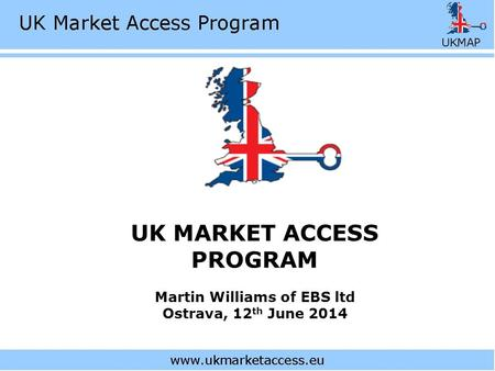 UK MARKET ACCESS PROGRAM Martin Williams of EBS ltd Ostrava, 12 th June 2014.