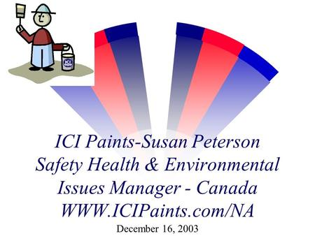 ICI Paints-Susan Peterson Safety Health & Environmental Issues Manager - Canada WWW.ICIPaints.com/NA December 16, 2003.