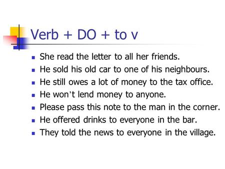 Verb + DO + to v She readthe letter to all her friends. He sold his old car to one of his neighbours. He still owes a lot of money to the tax office. He.