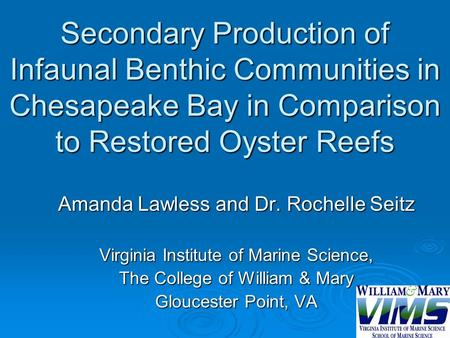 Secondary Production of Infaunal Benthic Communities in Chesapeake Bay in Comparison to Restored Oyster Reefs Amanda Lawless and Dr. Rochelle Seitz Virginia.