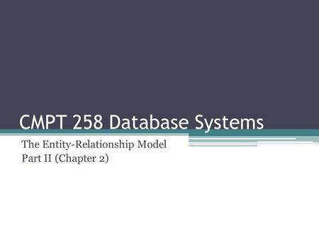 CMPT 258 Database Systems The Entity-Relationship Model Part II (Chapter 2)