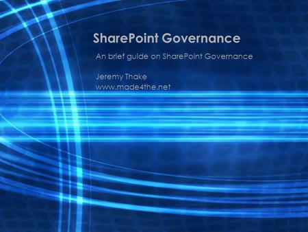 SharePoint Governance An brief guide on SharePoint Governance Jeremy Thake www.made4the.net.