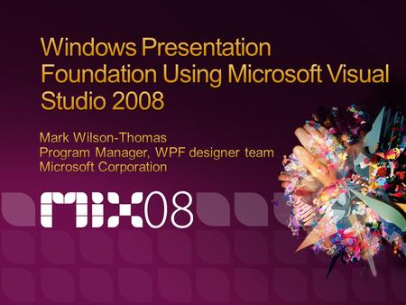 Understand what kind of applications Windows Presentation Foundation can deliver See how Visual Studio 2008 & Microsoft Expression Blend work together.