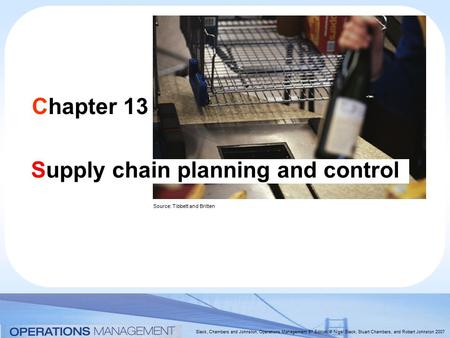 Slack, Chambers and Johnston, Operations Management 5 th Edition © Nigel Slack, Stuart Chambers, and Robert Johnston 2007 Chapter 13 Supply chain planning.