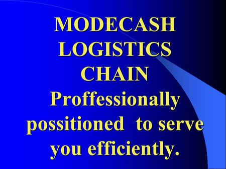 MODECASH LOGISTICS CHAIN Proffessionally possitioned to serve you efficiently.