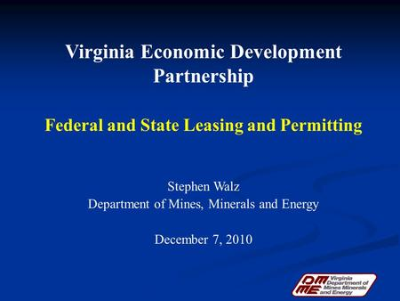 Virginia Economic Development Partnership Federal and State Leasing and Permitting Stephen Walz Department of Mines, Minerals and Energy December 7, 2010.