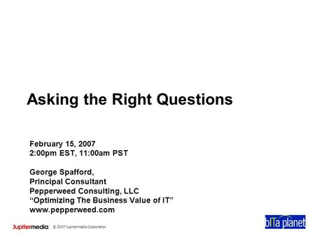 © 2007 Jupitermedia Corporation Asking the Right Questions February 15, 2007 2:00pm EST, 11:00am PST George Spafford, Principal Consultant Pepperweed Consulting,