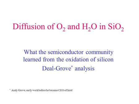 Diffusion of O 2 and H 2 O in SiO 2 What the semiconductor community learned from the oxidation of silicon Deal-Grove * analysis * Andy Grove, early work.
