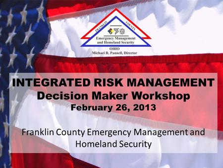 INTEGRATED RISK MANAGEMENT Decision Maker Workshop February 26, 2013 Franklin County Emergency Management and Homeland Security.