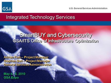 Integrated Technology Services U.S. General Services Administration SmartBUY and Cybersecurity GSA/ITS Office of Infrastructure Optimization Adrian Fish.