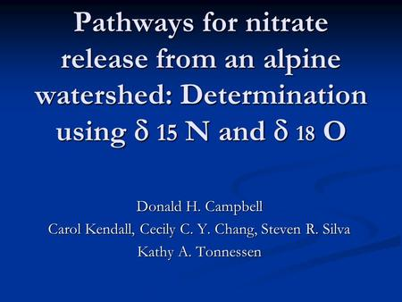 Pathways for nitrate release from an alpine watershed: Determination using  15 N and  18 O Donald H. Campbell Carol Kendall, Cecily C. Y. Chang, Steven.