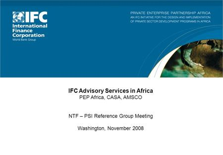 IFC Advisory Services in Africa PEP Africa, CASA, AMSCO NTF – PSI Reference Group Meeting Washington, November 2008.
