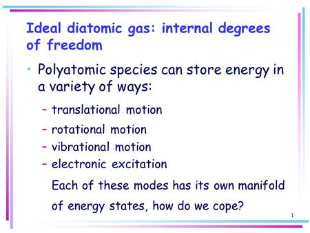 1 Ideal diatomic gas: internal degrees of freedom Polyatomic species can store energy in a variety of ways: –translational motion –rotational motion –vibrational.