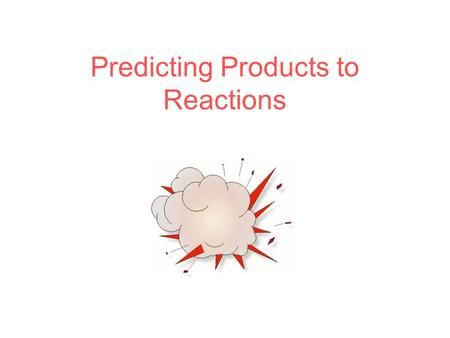 Predicting Products to Reactions. Create this chart ReactantsPossible Rxn Type Possible Products.