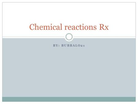 BY: BUBBALO21 Chemical reactions Rx.  The process In which one or more substances is changed into another.