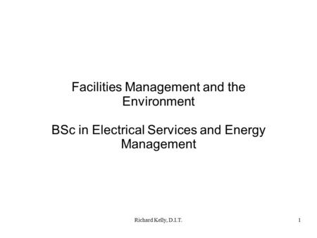 Richard Kelly, D.I.T.1 Facilities Management and the Environment BSc in Electrical Services and Energy Management.