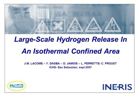 Large-Scale Hydrogen Release In An Isothermal Confined Area J.M. LACOME – Y. DAGBA – D. JAMOIS – L. PERRETTE- C. PROUST ICHS- San Sebastian, sept 2007.