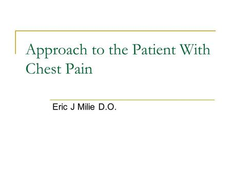 Approach to the Patient With Chest Pain Eric J Milie D.O.