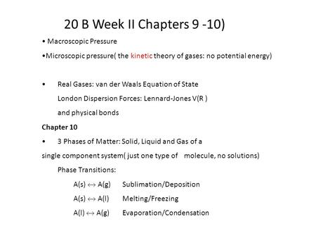 20 B Week II Chapters 9 -10) Macroscopic Pressure Microscopic pressure( the kinetic theory of gases: no potential energy) Real Gases: van der Waals Equation.