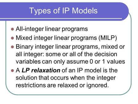 Types of IP Models All-integer linear programs Mixed integer linear programs (MILP) Binary integer linear programs, mixed or all integer: some or all of.
