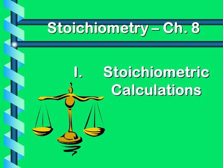 I. I.Stoichiometric Calculations Stoichiometry – Ch. 8.