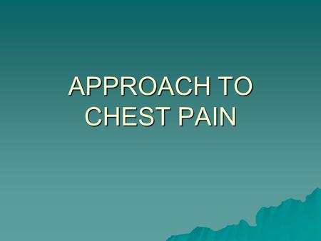 APPROACH TO CHEST PAIN. OBJECTIVES  1. Establish a differential diagnosis for chest pain  2. Know what clues to obtain on history to rule-in or out.